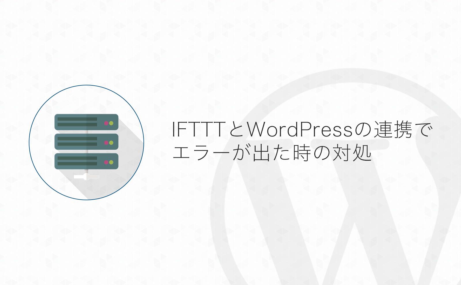 エックスサーバーは要注意!IFTTTとWordPressの連携でエラーが出た時の対策方法