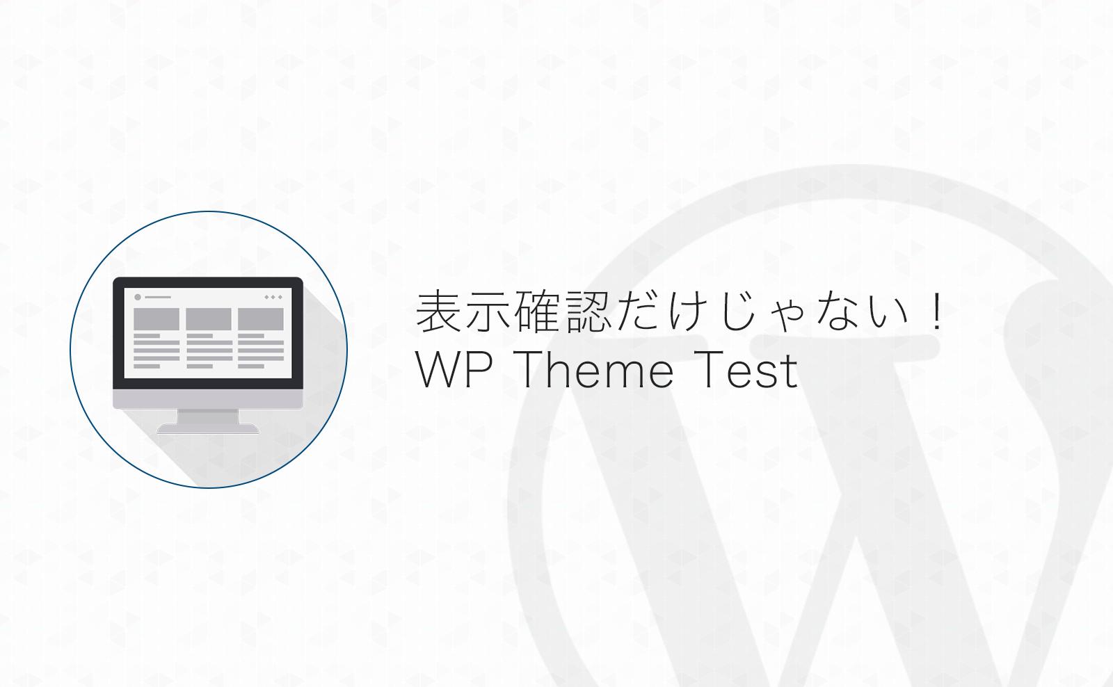 表示の確認だけじゃない!WordPressテーマのテストは「WP Theme Test」がこれほど便利だったとは!