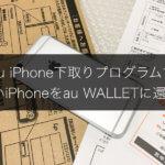 MNPで機種変更!auのiPhone下取りプログラムで古いiPhoneをau WALLETに還元する手順!