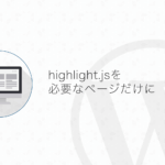 【WordPress】highlight.jsを必要なページだけ読み込ませる方法