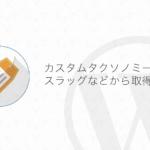 【WordPress】カスタムタクソノミーの名前をスラッグなどから取得する方法