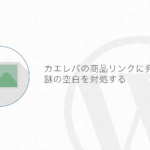【WordPress】カエレバのリンクに空白が出来る問題の対処方法