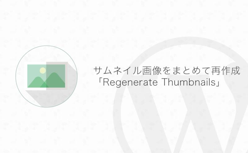 【WordPress】サムネイル画像をまとめて再作成出来るプラグイン「Regenerate Thumbnails」