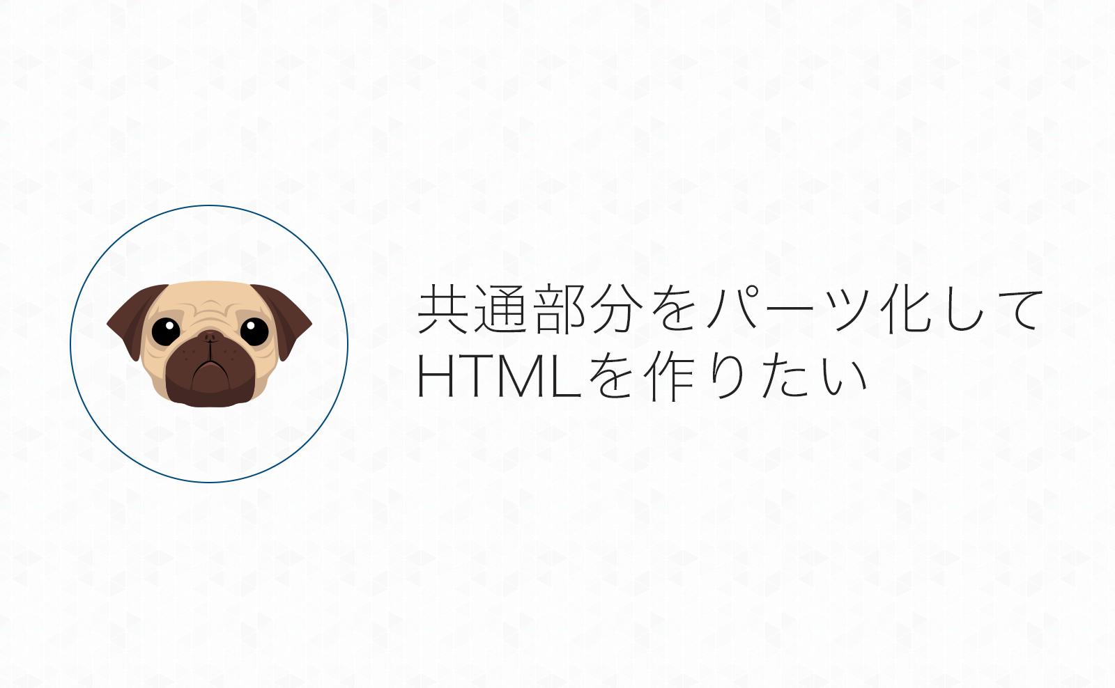 共通部分はパーツ化してHTMLページを作りたい!ということでpugに入門してみた