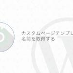 【WordPress】カスタムページテンプレート名を取得する方法