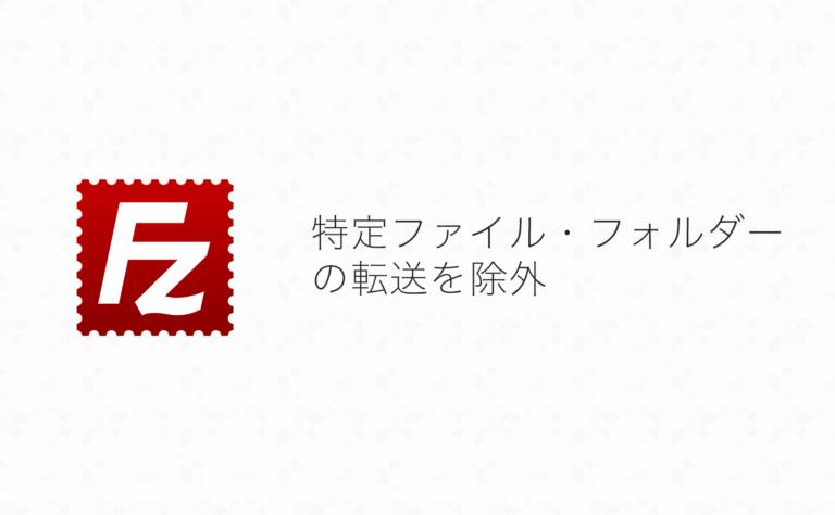 FileZillaで特定ファイル・フォルダの転送を除外する方法