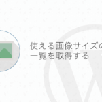 【WordPress】サイトで使用できる画像サイズの一覧を取得する方法