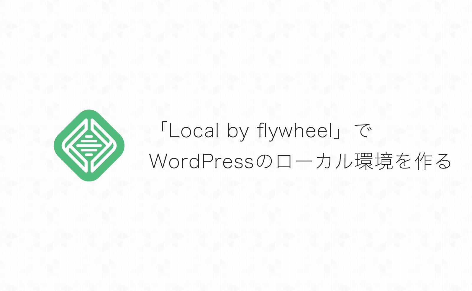 簡単操作で初心者にもオススメ!WordPressのローカル開発環境を「Local by flywheel」で作る方法