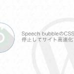 【WordPress】Speech bubbleの使っていないCSSを読み込まないでサイトを高速化する方法