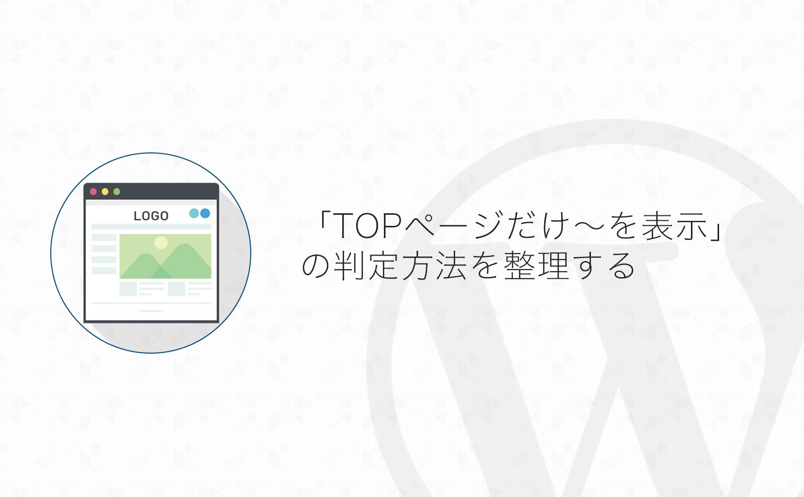 【WordPress】「TOPページだけ〜を表示したい」カスタマイズの為の判断方法を整理してみる