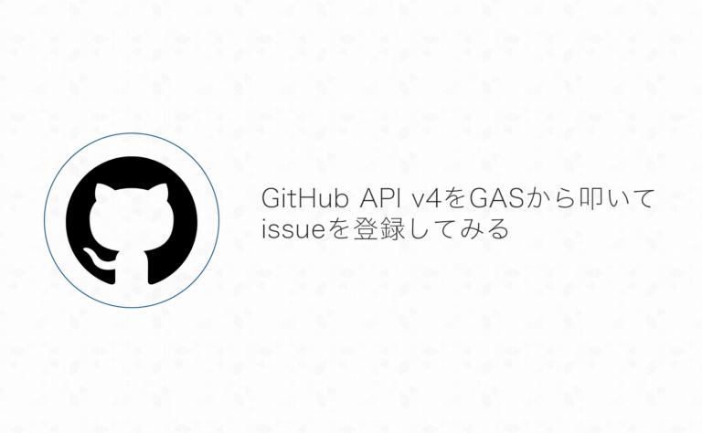 GitHub GraphQL API v4をGoogle App Scriptで叩いてissue登録してみた