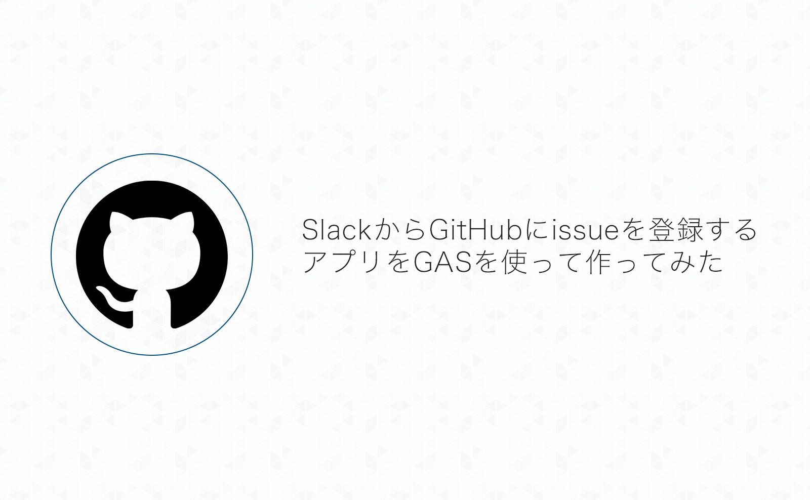 SlackからGitHubにissueを登録するアプリをGoogle App Scriptを使って作ってみた