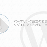 【WordPress】パーマリンク設定を変更してリダイレクトされるパターンとされないパターンを調べてみた