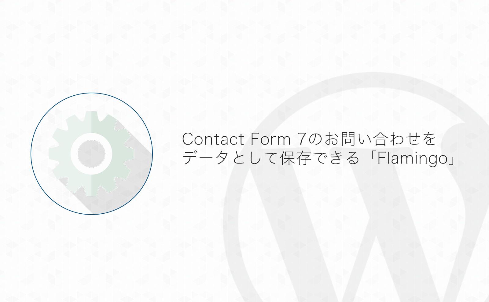 【WordPress】Contact Form 7で入力されたお問い合わせを保存・CSVエクスポートできるプラグイン「Flamingo」