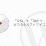 【WordPress】管理画面の「投稿」や「固定ページ」の表示名を変更する方法