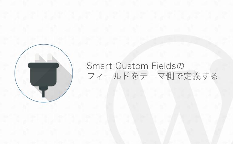 【WordPress】Smart Custom Fieldsのフィールドをテーマ側で定義するときのやり方まとめ