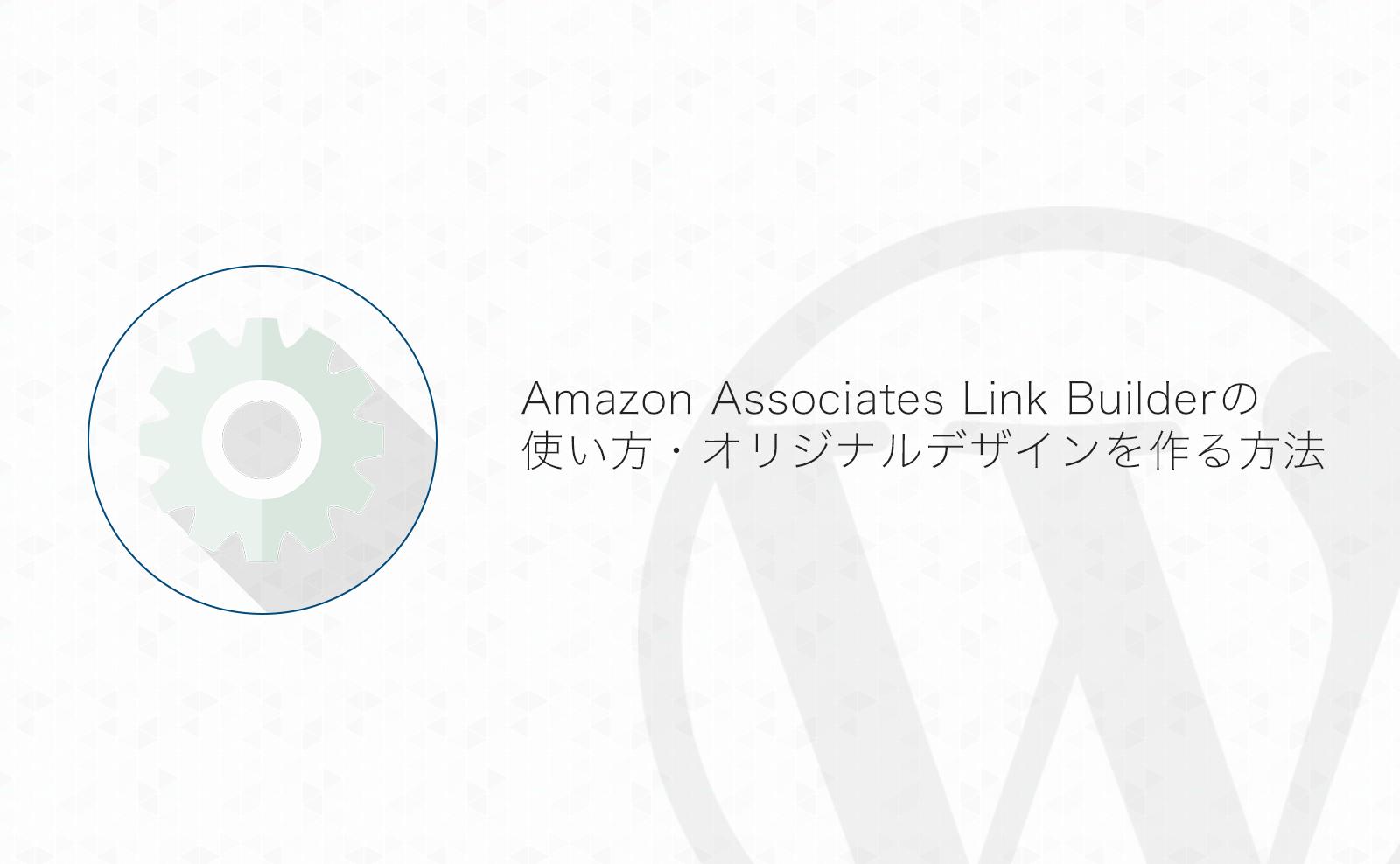 【WordPress】Amazon Associates Link Builderを使ってオリジナルデザインでAmazonのアフィリエイトリンクを作成する方法