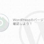 【WordPress】サイトのWordPress本体バージョンを確認する方法