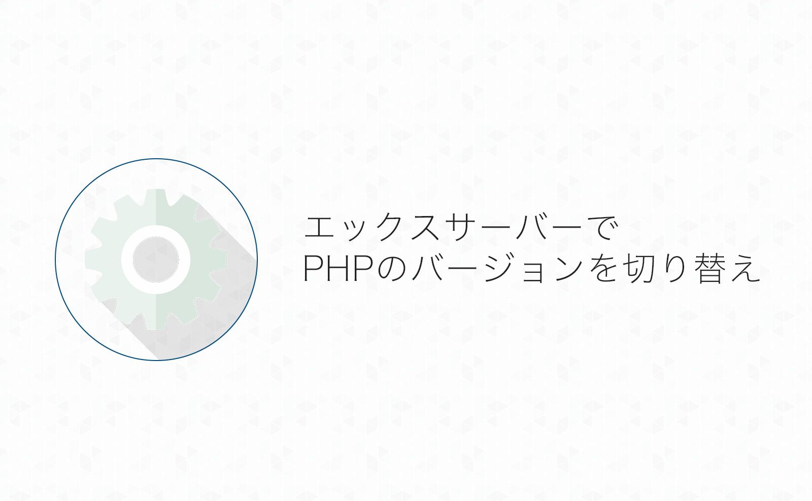【エックスサーバー】サイトのPHPバージョンを変更する方法