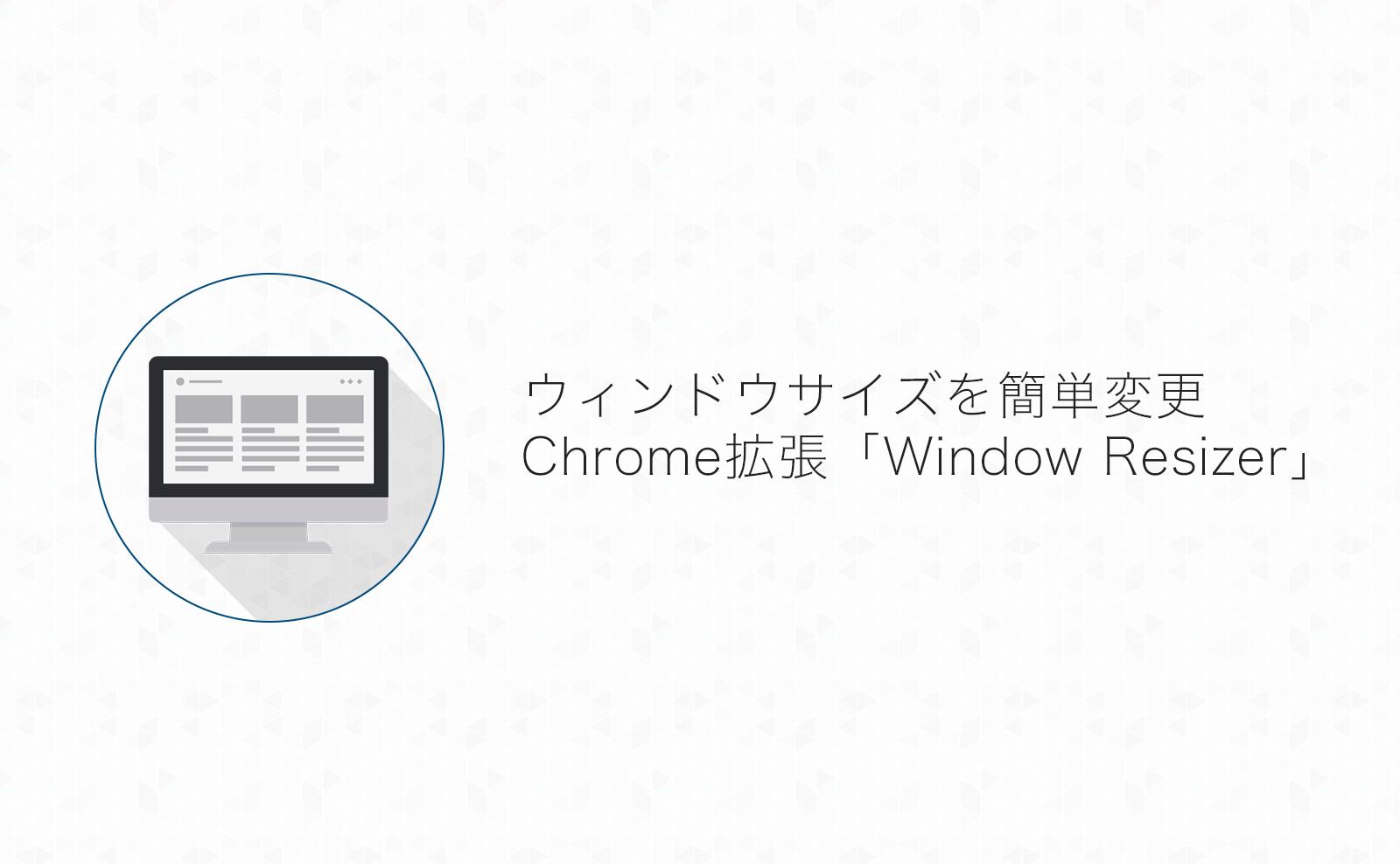 ブラウザのサイズを一発変更!ブログの表示確認やスクショに便利なChrome拡張「Window Resizer」