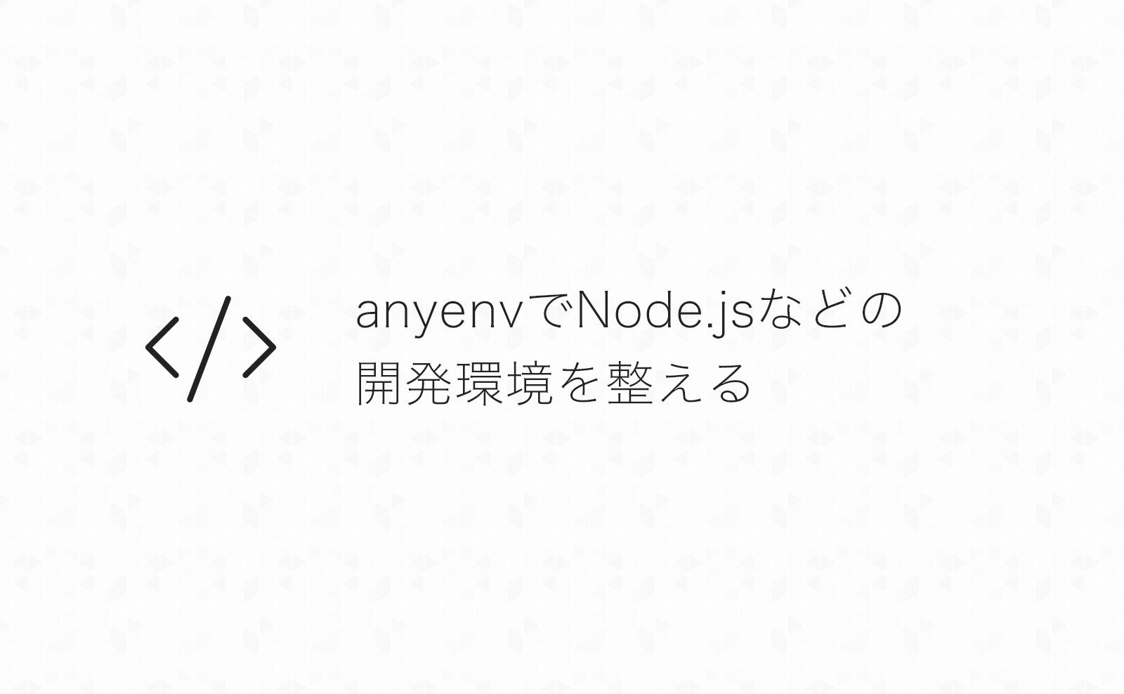 MacにanyenvをインストールしてNode.jsなどの開発環境を整える