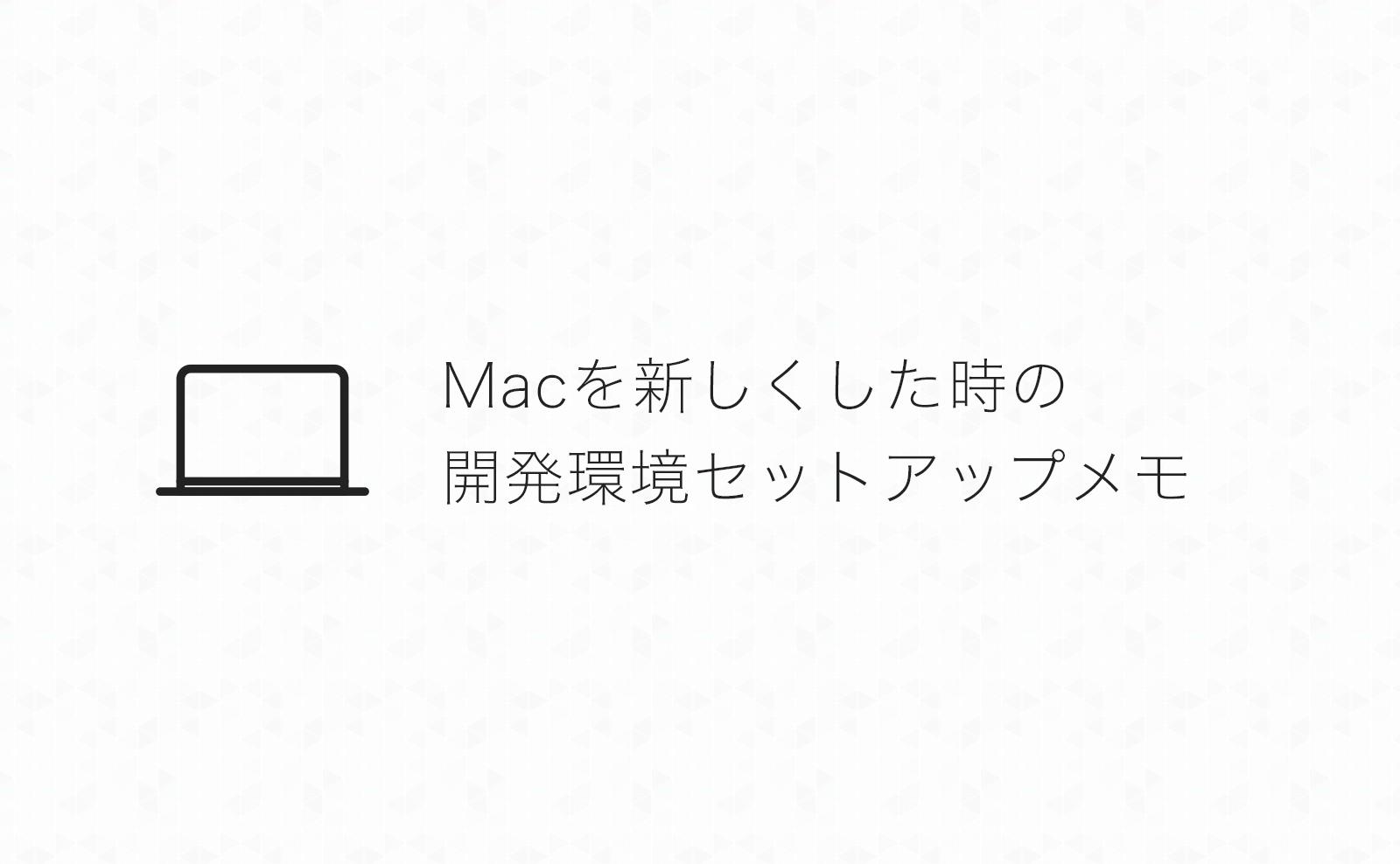 Macを新しくした時にインストールするアプリや開発環境セットアップメモ