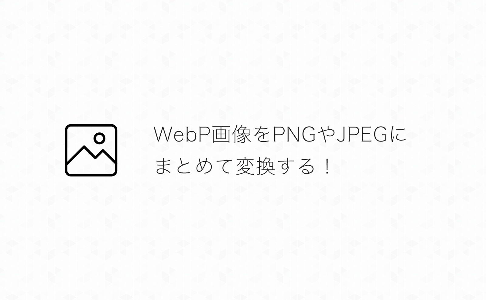 【Mac】WebP画像をPNGやJPEGにまとめて変換する方法